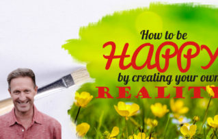 How To Be Happy By Creating Your Own Reality